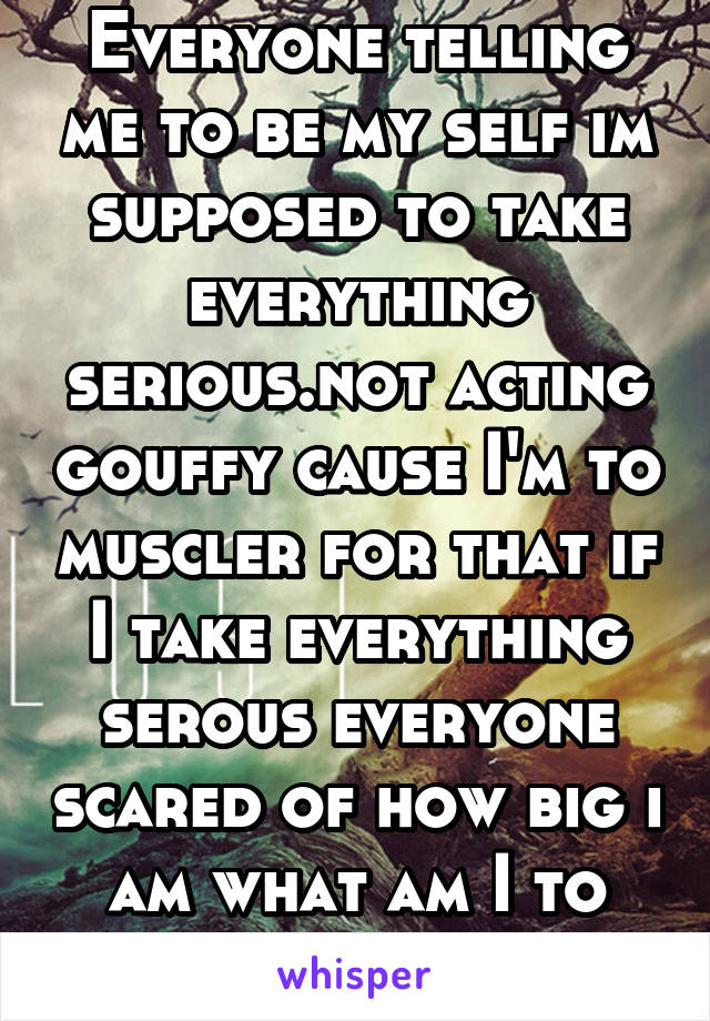 Everyone telling me to be my self im supposed to take everything serious.not acting gouffy cause I'm to muscler for that if I take everything serous everyone scared of how big i am what am I to do?