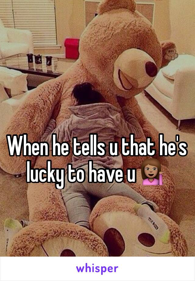 When he tells u that he's lucky to have u 💁🏽