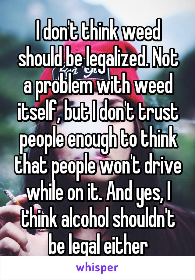 I don't think weed should be legalized. Not a problem with weed itself, but I don't trust people enough to think that people won't drive while on it. And yes, I think alcohol shouldn't be legal either