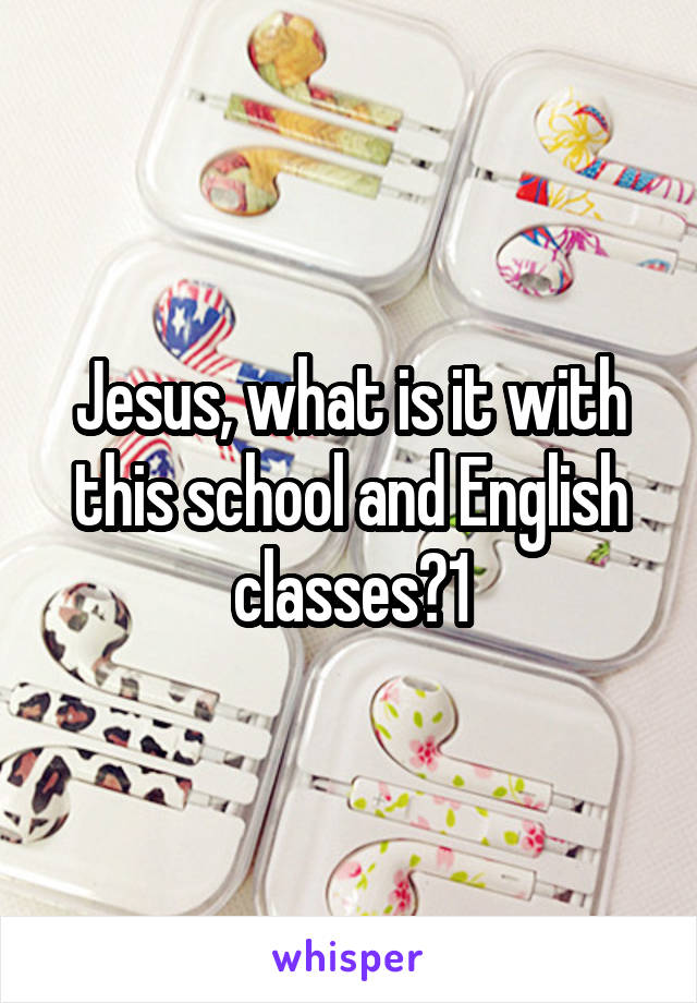 Jesus, what is it with this school and English classes?1