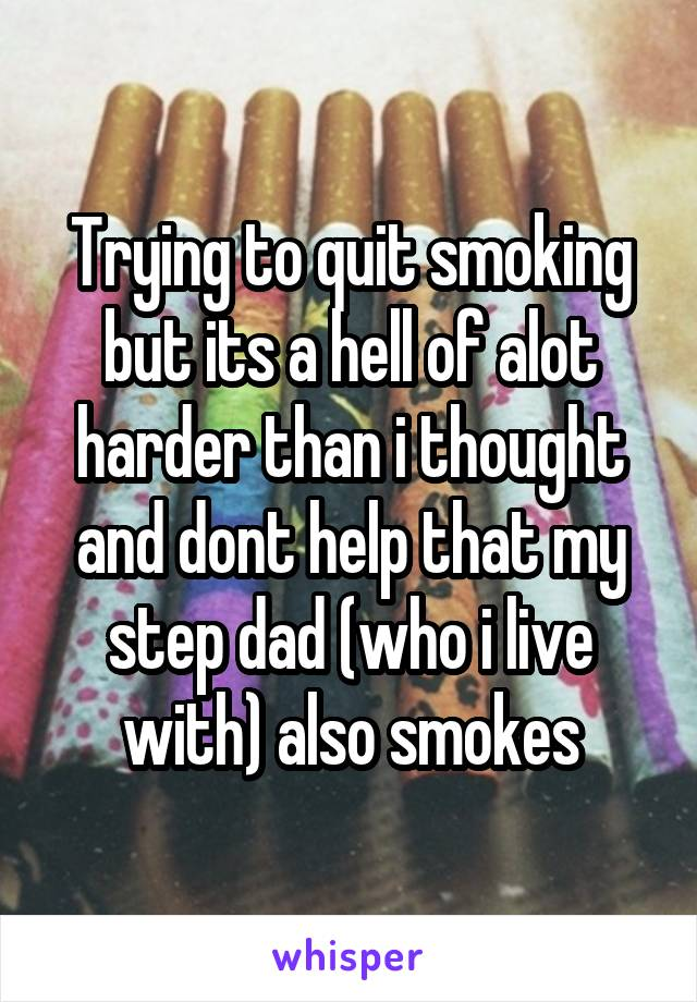Trying to quit smoking but its a hell of alot harder than i thought and dont help that my step dad (who i live with) also smokes