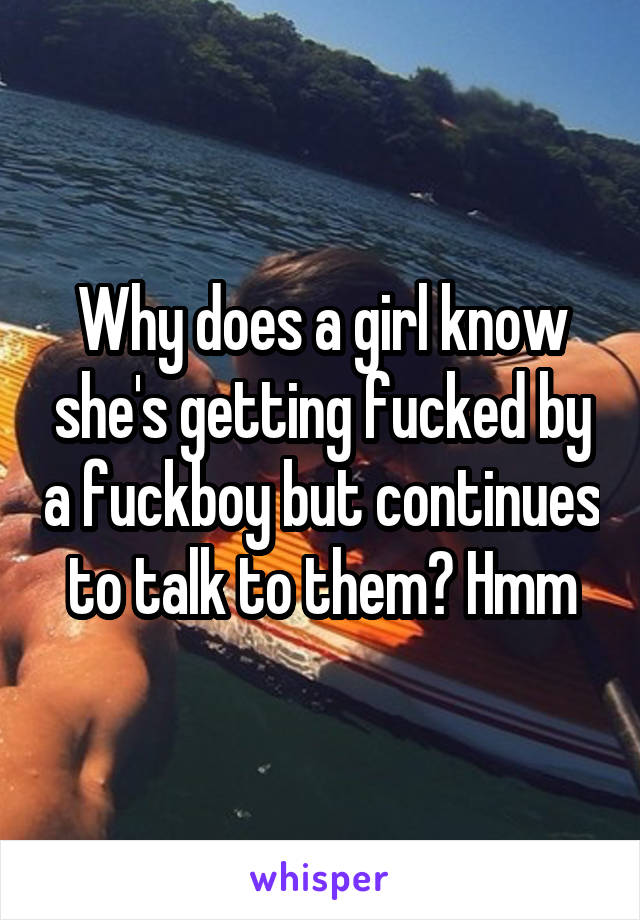 Why does a girl know she's getting fucked by a fuckboy but continues to talk to them? Hmm