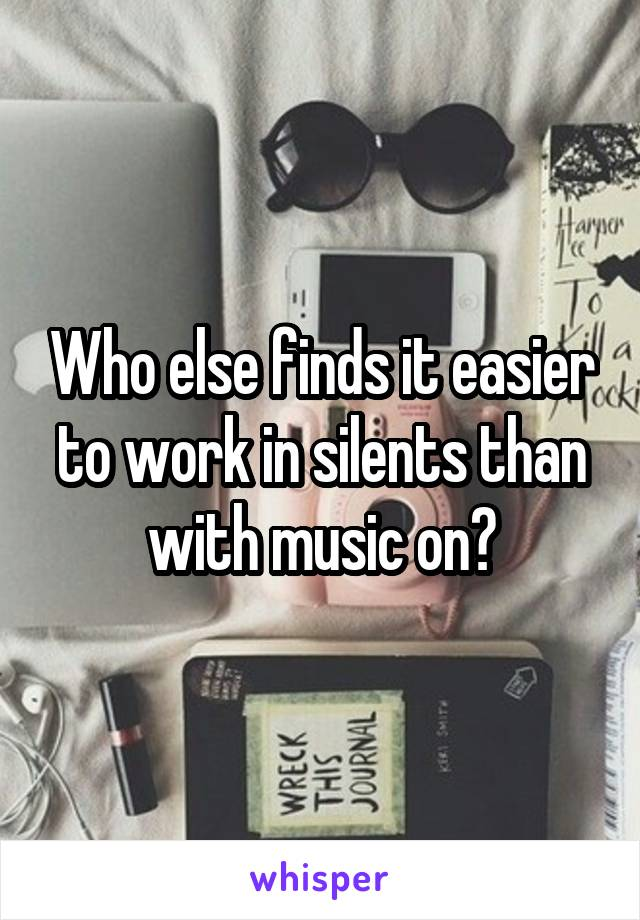 Who else finds it easier to work in silents than with music on?