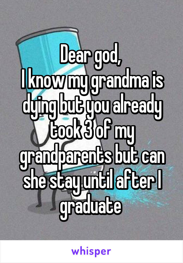 Dear god,  I know my grandma is dying but you already took 3 of my grandparents but can she stay until after I graduate