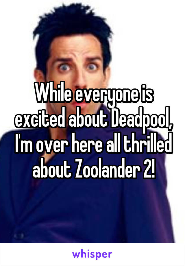 While everyone is excited about Deadpool, I'm over here all thrilled about Zoolander 2!