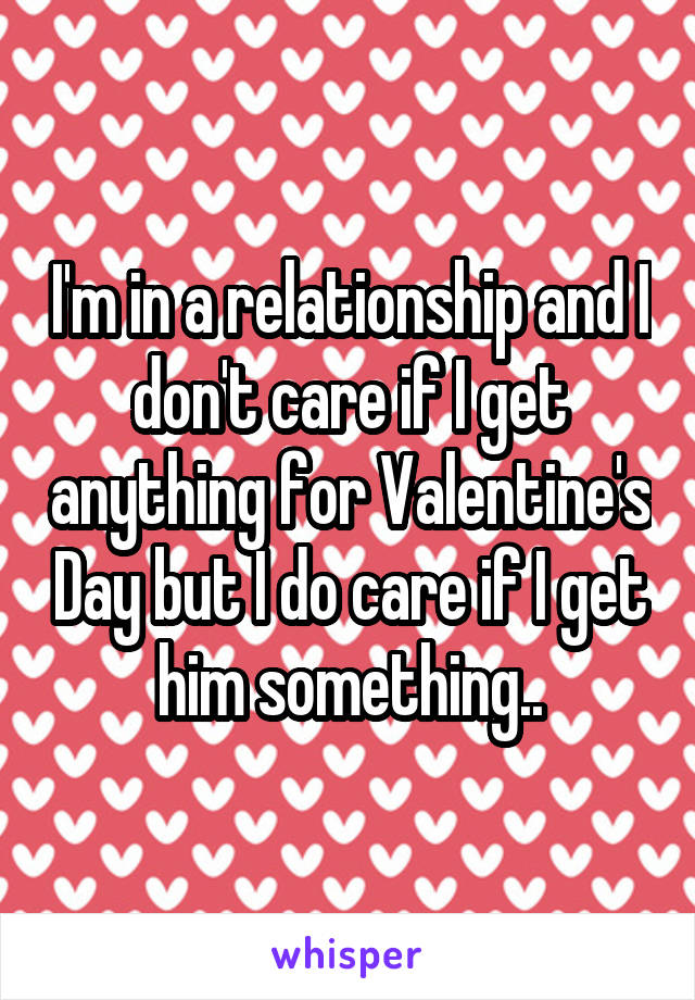 I'm in a relationship and I don't care if I get anything for Valentine's Day but I do care if I get him something..