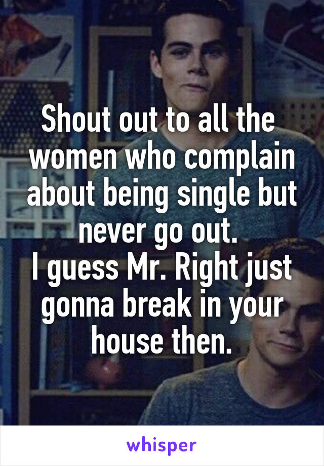Shout out to all the  women who complain about being single but never go out.  I guess Mr. Right just gonna break in your house then.