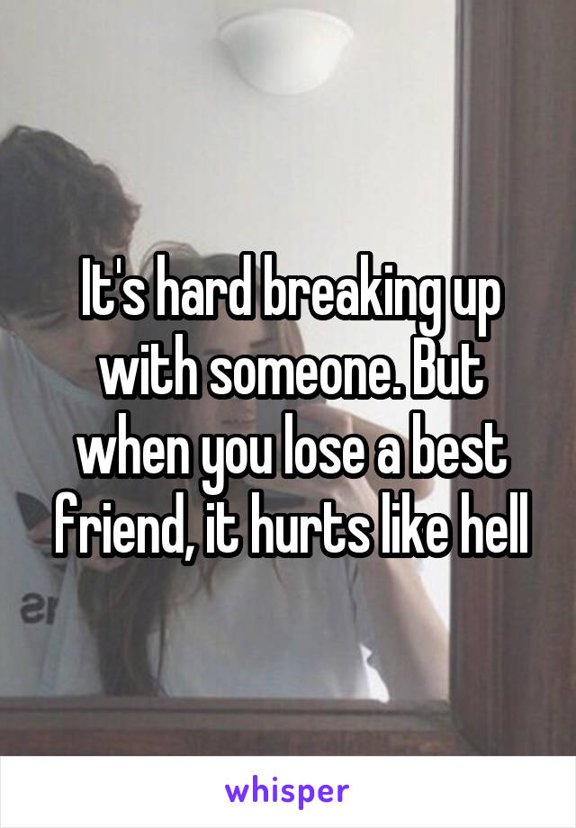 It's hard breaking up with someone. But when you lose a best friend, it hurts like hell