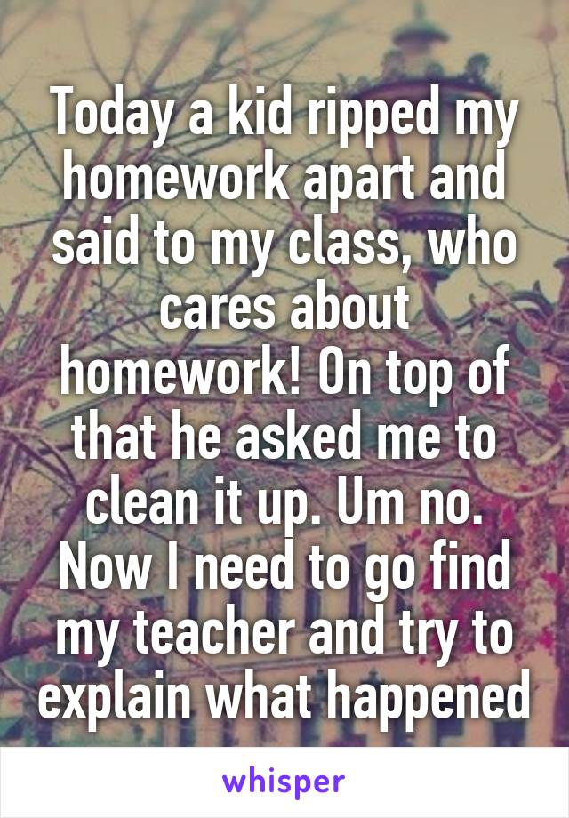 Today a kid ripped my homework apart and said to my class, who cares about homework! On top of that he asked me to clean it up. Um no. Now I need to go find my teacher and try to explain what happened