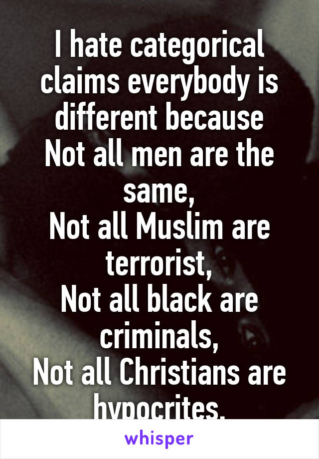 I hate categorical claims everybody is different because Not all men are the same, Not all Muslim are terrorist, Not all black are criminals, Not all Christians are hypocrites.