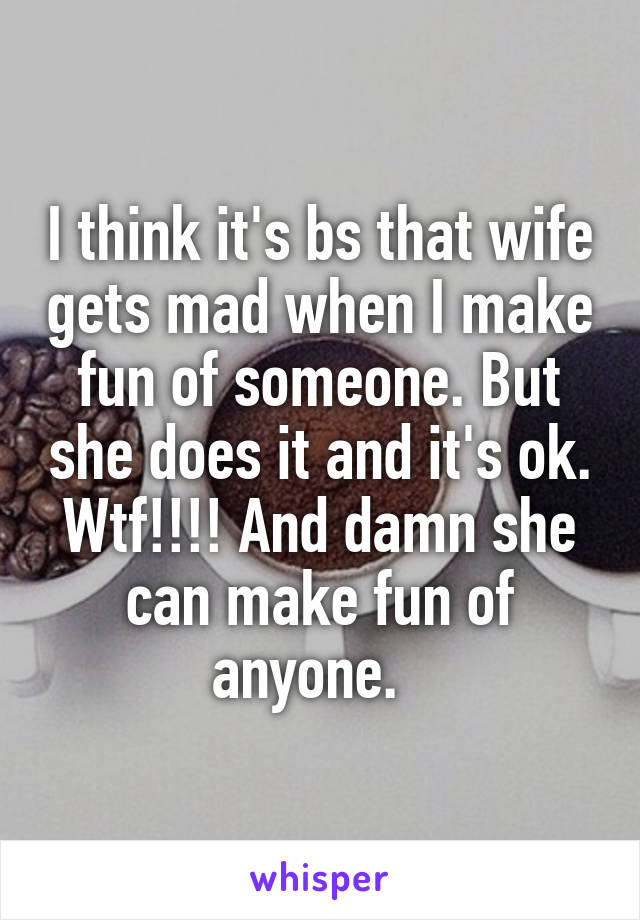 I think it's bs that wife gets mad when I make fun of someone. But she does it and it's ok. Wtf!!!! And damn she can make fun of anyone.