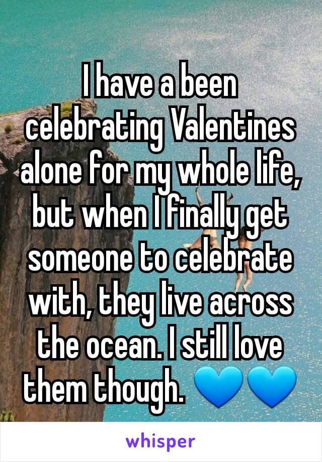 I have a been celebrating Valentines alone for my whole life, but when I finally get someone to celebrate with, they live across the ocean. I still love them though. 💙💙