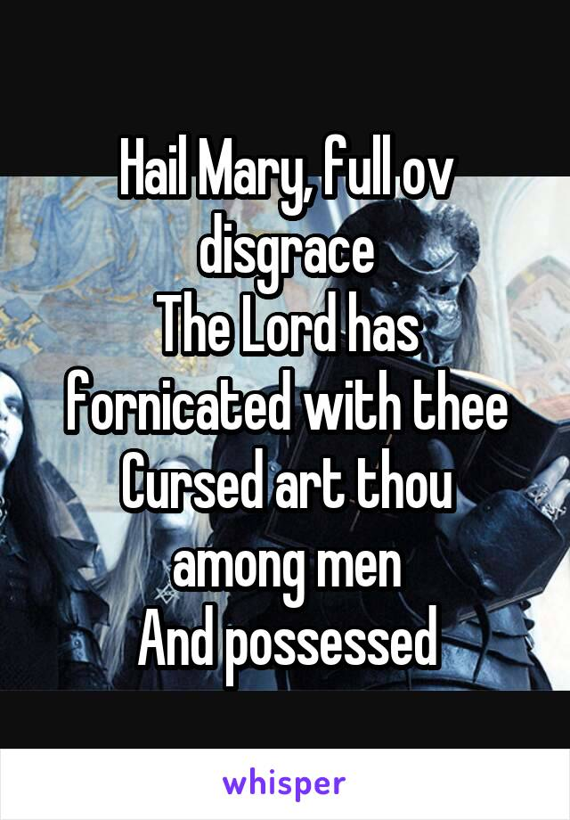 Hail Mary, full ov disgrace The Lord has fornicated with thee Cursed art thou among men And possessed