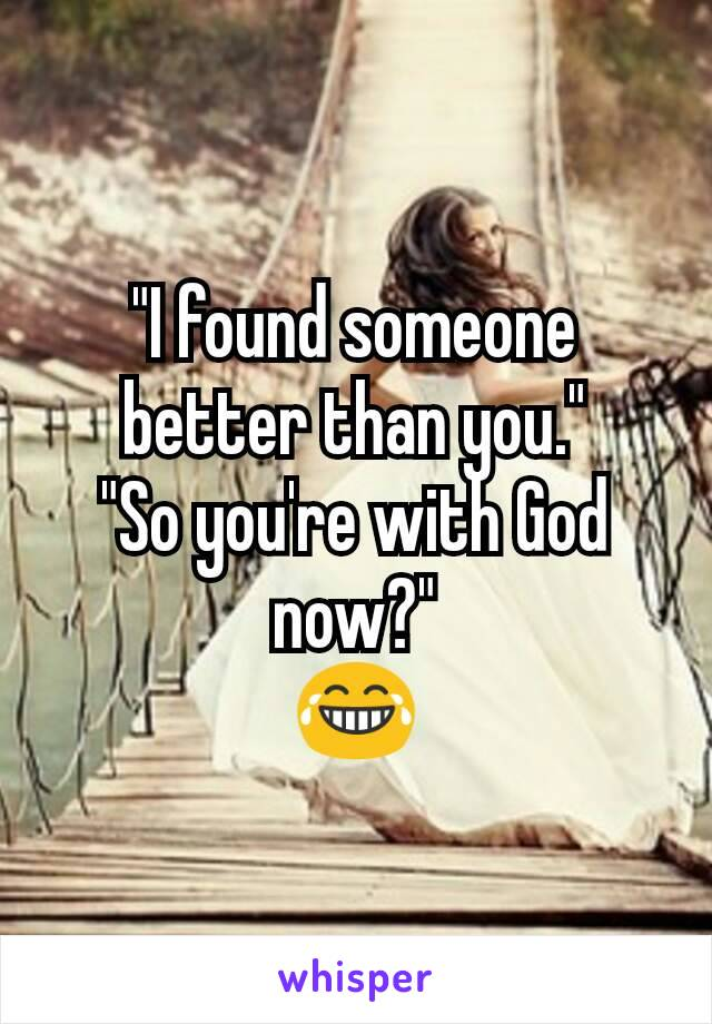 """""""I found someone better than you."""" """"So you're with God now?"""" 😂"""