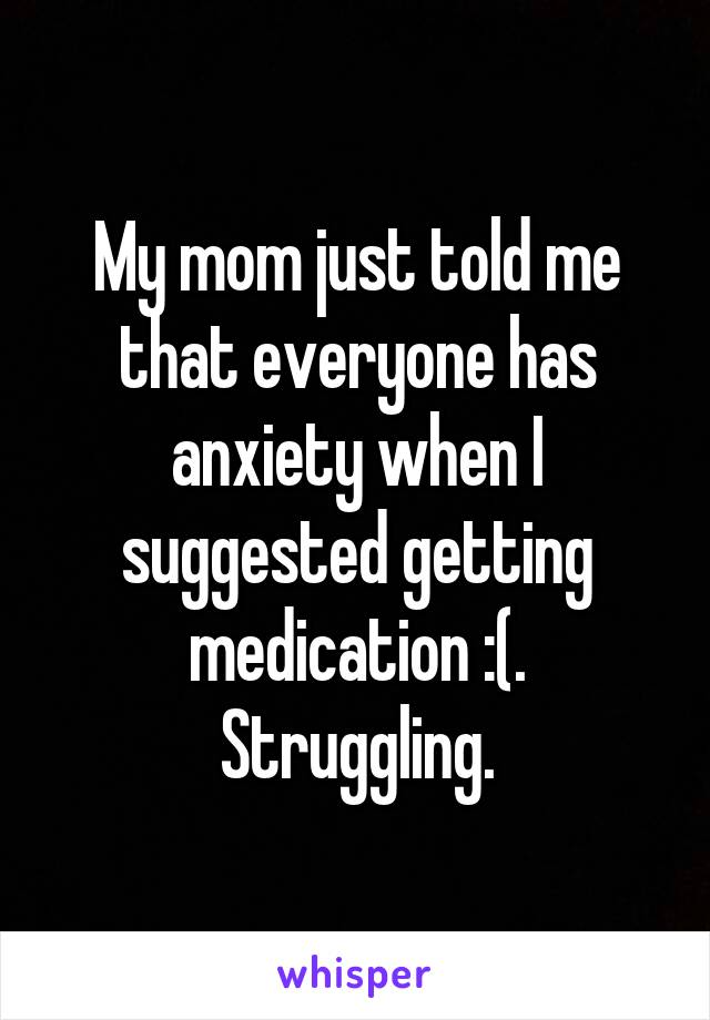 My mom just told me that everyone has anxiety when I suggested getting medication :(. Struggling.