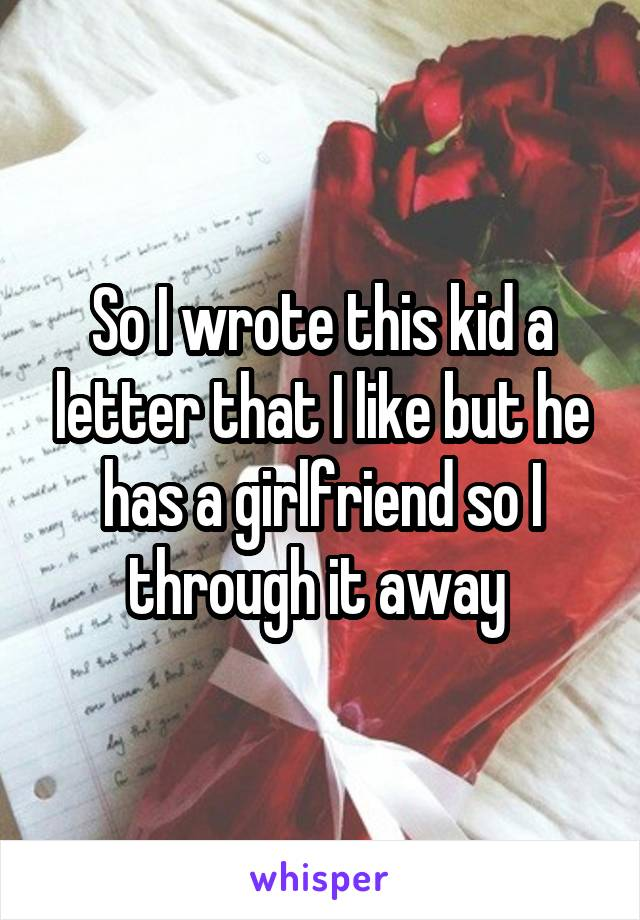 So I wrote this kid a letter that I like but he has a girlfriend so I through it away