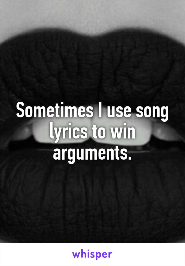 Sometimes I use song lyrics to win arguments.