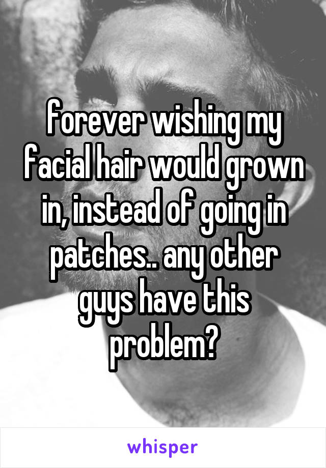 forever wishing my facial hair would grown in, instead of going in patches.. any other guys have this problem?