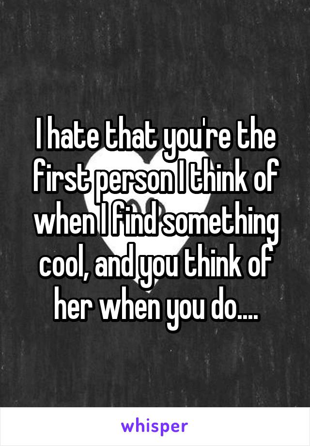 I hate that you're the first person I think of when I find something cool, and you think of her when you do....