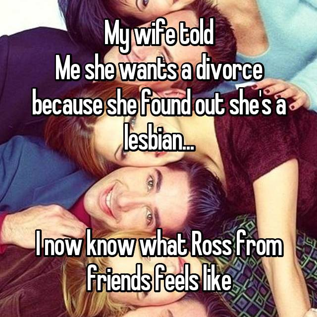 My wife told Me she wants a divorce because she found out she's a lesbian...   I now know what Ross from friends feels like