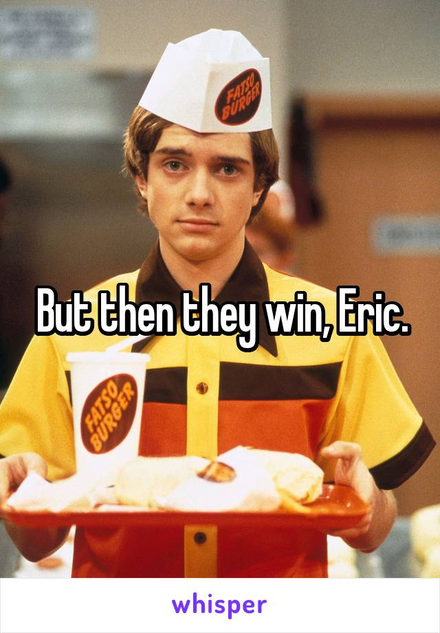 But then they win, Eric.