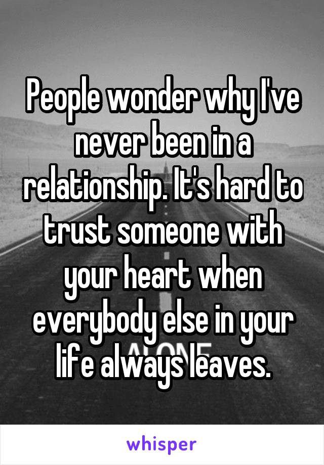 People wonder why I've never been in a relationship. It's hard to trust someone with your heart when everybody else in your life always leaves.