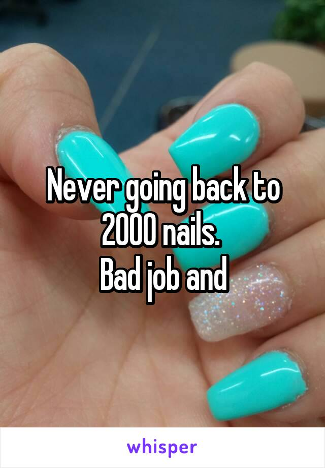 Never going back to 2000 nails.  Bad job and