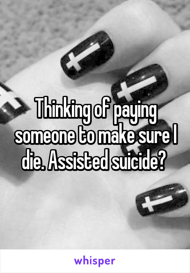Thinking of paying someone to make sure I die. Assisted suicide?