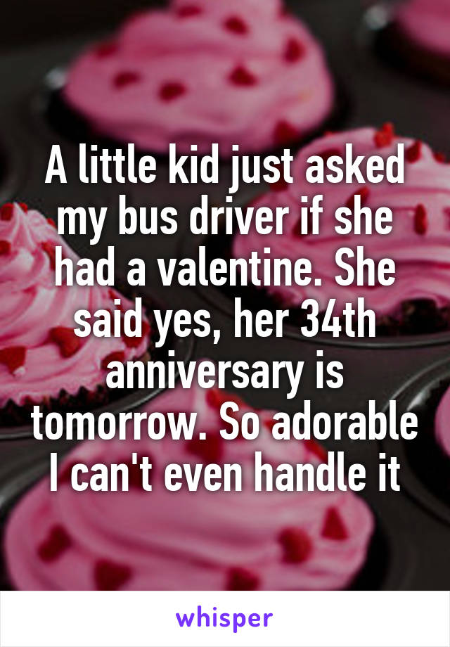 A little kid just asked my bus driver if she had a valentine. She said yes, her 34th anniversary is tomorrow. So adorable I can't even handle it