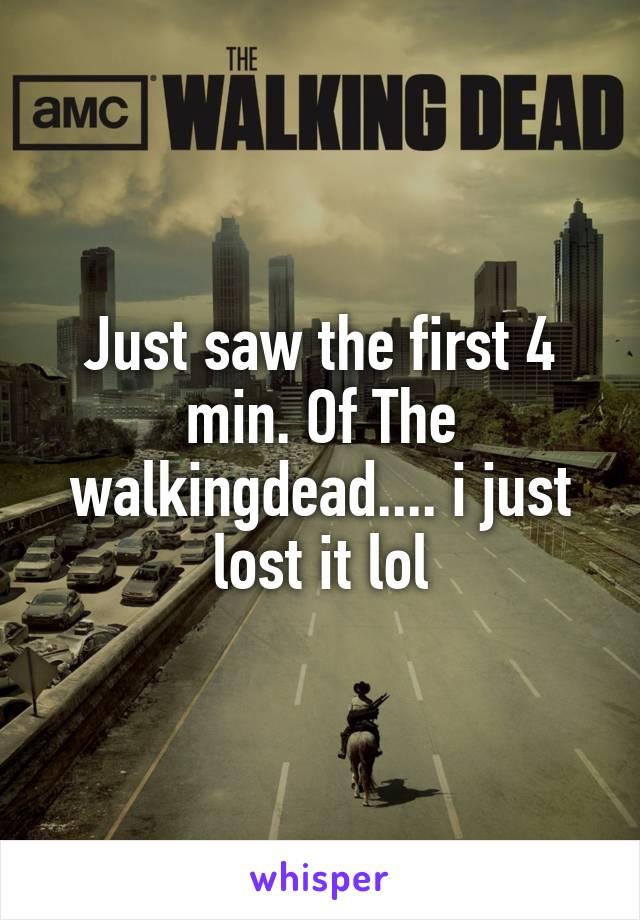 Just saw the first 4 min. Of The walkingdead.... i just lost it lol