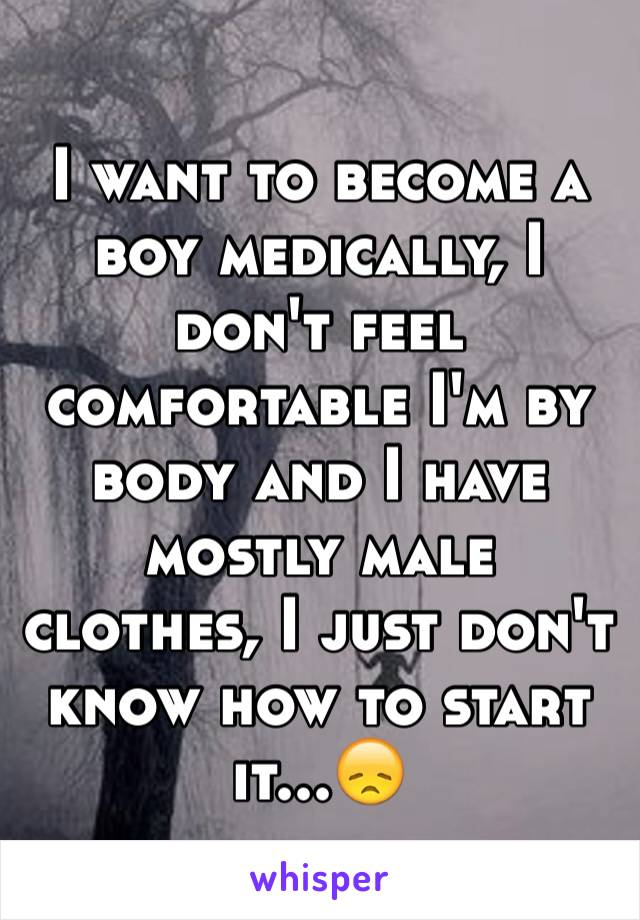 I want to become a boy medically, I don't feel comfortable I'm by body and I have mostly male clothes, I just don't know how to start it...😞