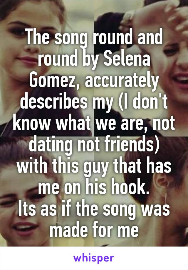 The song round and round by Selena Gomez, accurately describes my (I don't know what we are, not dating not friends) with this guy that has me on his hook. Its as if the song was made for me