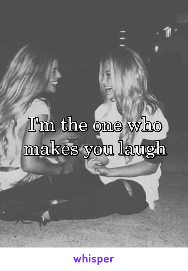 I'm the one who makes you laugh
