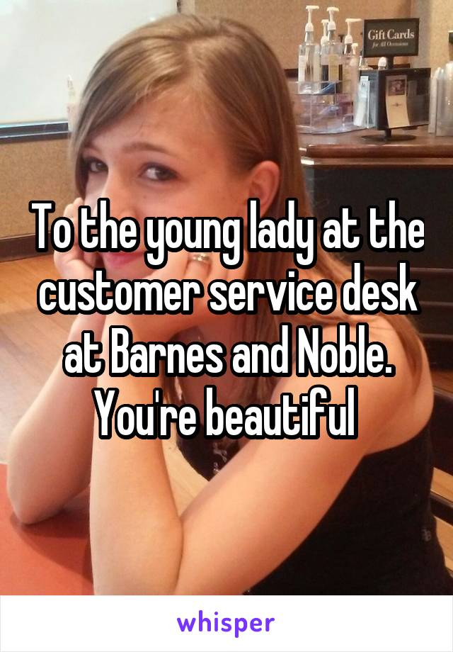 To the young lady at the customer service desk at Barnes and Noble. You're beautiful