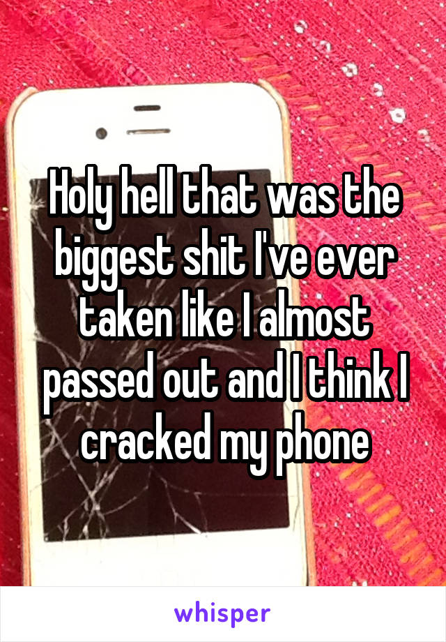 Holy hell that was the biggest shit I've ever taken like I almost passed out and I think I cracked my phone
