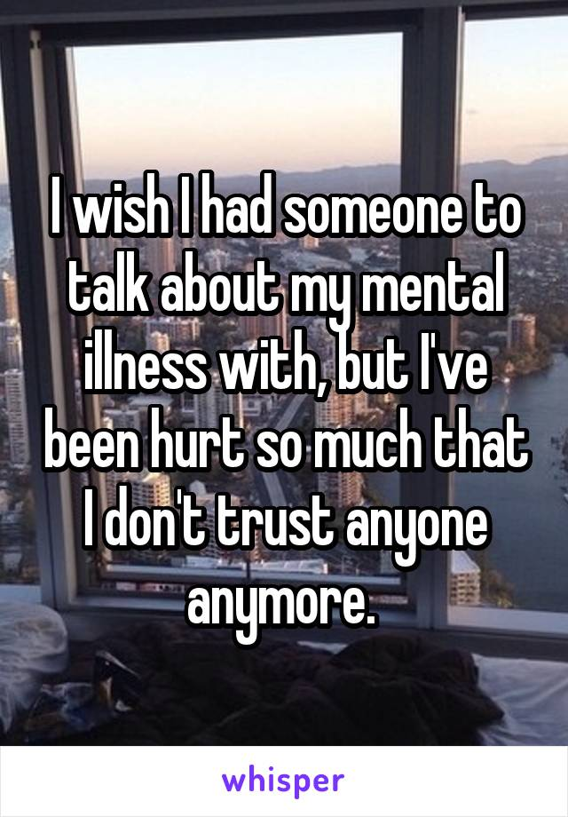 I wish I had someone to talk about my mental illness with, but I've been hurt so much that I don't trust anyone anymore.