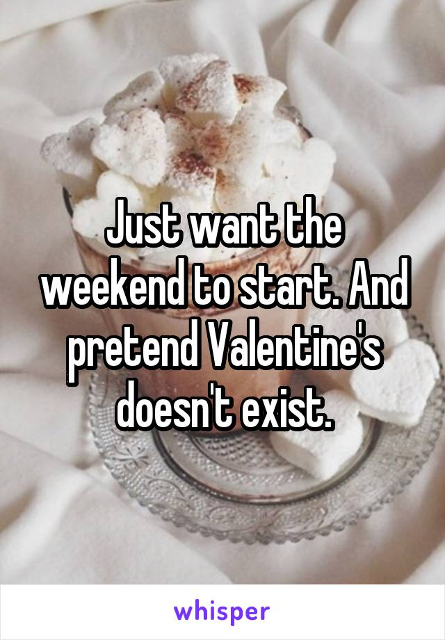 Just want the weekend to start. And pretend Valentine's doesn't exist.