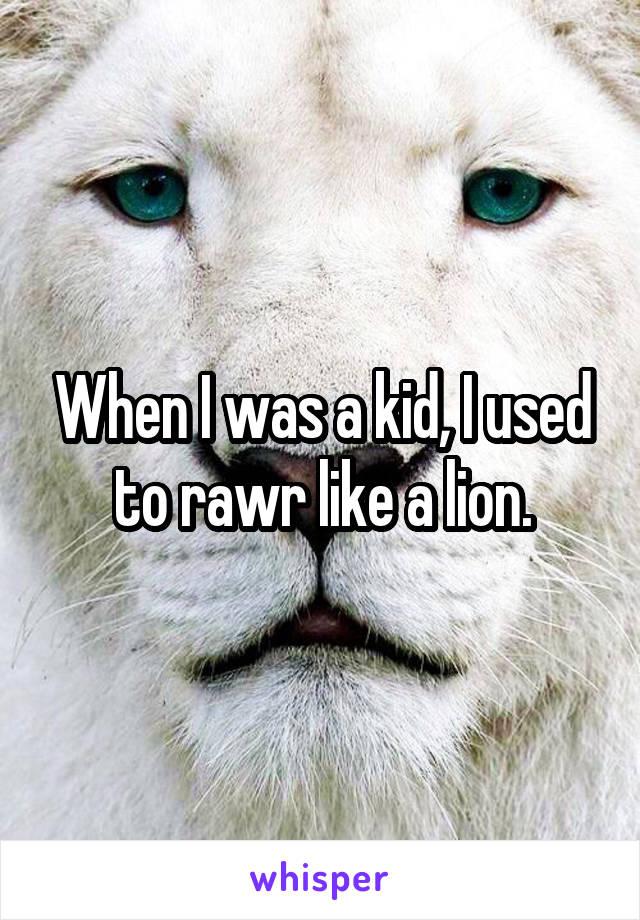 When I was a kid, I used to rawr like a lion.