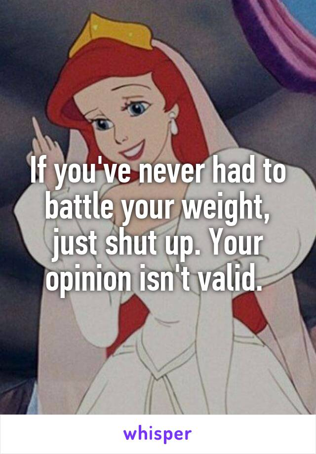 If you've never had to battle your weight, just shut up. Your opinion isn't valid.