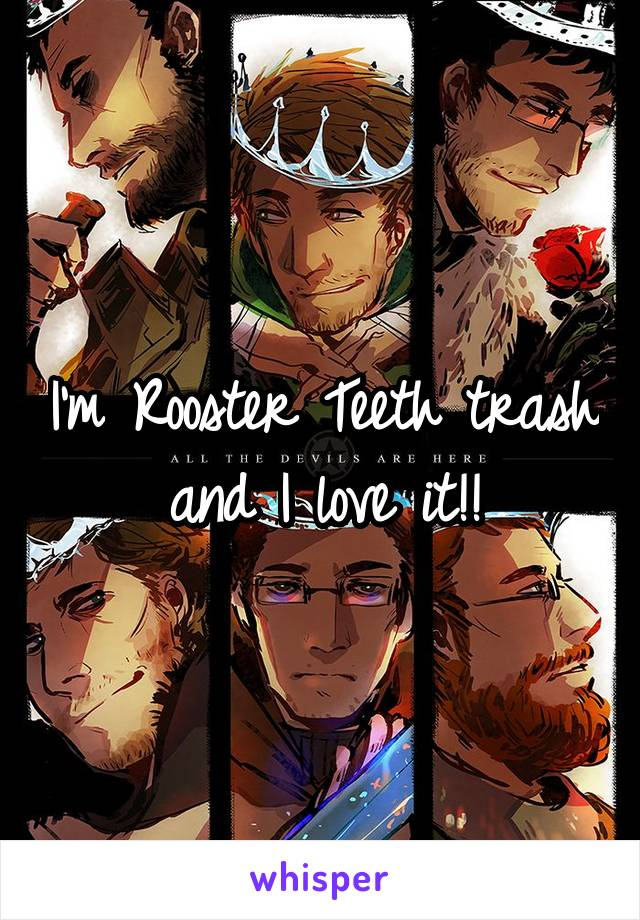 I'm Rooster Teeth trash and I love it!!