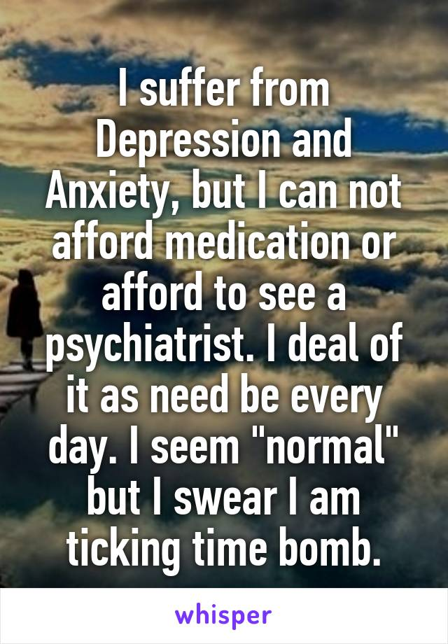 "I suffer from Depression and Anxiety, but I can not afford medication or afford to see a psychiatrist. I deal of it as need be every day. I seem ""normal"" but I swear I am ticking time bomb."
