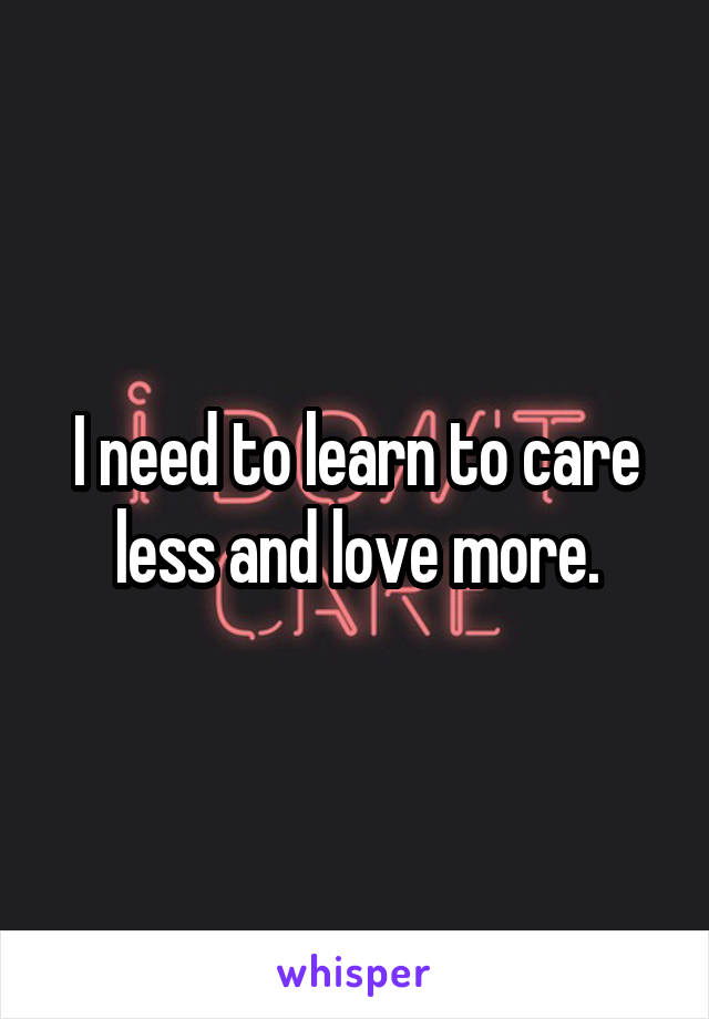 I need to learn to care less and love more.
