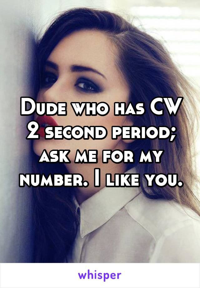 Dude who has CW 2 second period; ask me for my number. I like you.