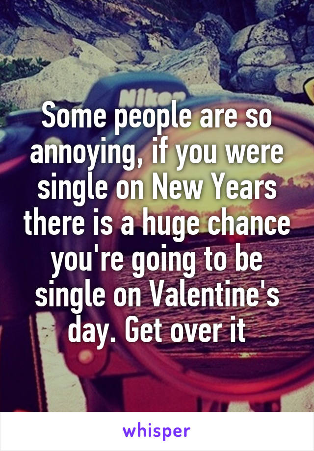 Some people are so annoying, if you were single on New Years there is a huge chance you're going to be single on Valentine's day. Get over it