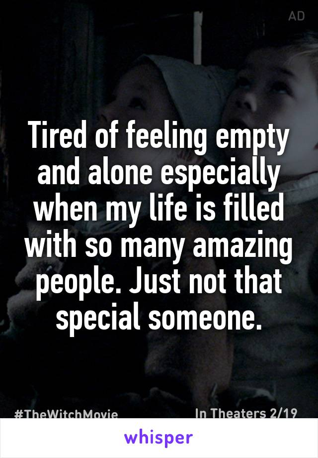Tired of feeling empty and alone especially when my life is filled with so many amazing people. Just not that special someone.