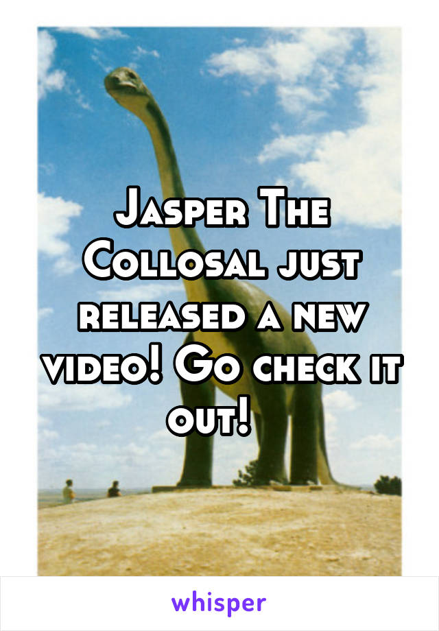 Jasper The Collosal just released a new video! Go check it out!