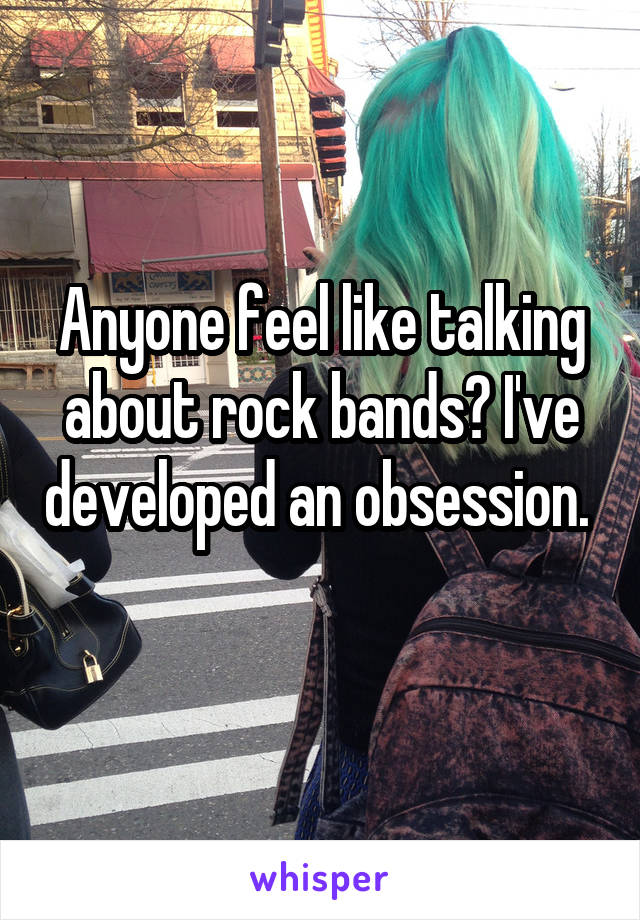Anyone feel like talking about rock bands? I've developed an obsession.