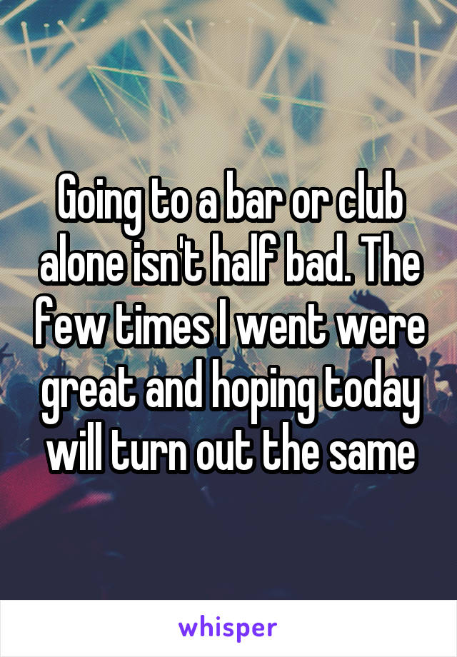 Going to a bar or club alone isn't half bad. The few times I went were great and hoping today will turn out the same