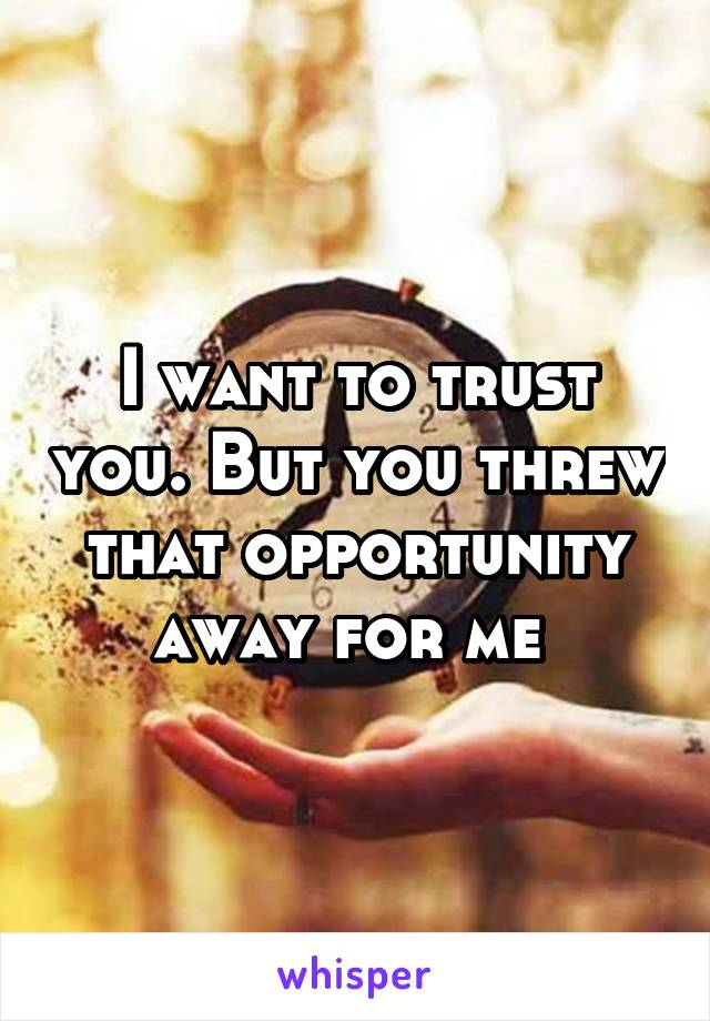 I want to trust you. But you threw that opportunity away for me