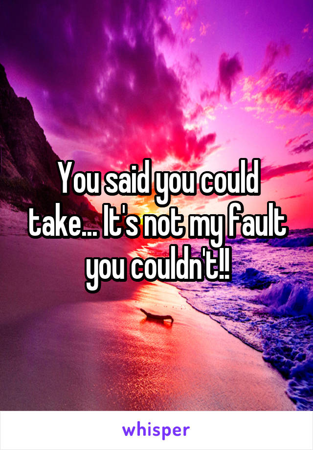 You said you could take... It's not my fault you couldn't!!